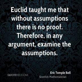 Eric Temple Bell - Euclid taught me that without assumptions there is no proof. Therefore, in any argument, examine the assumptions.