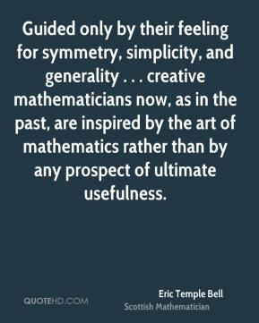 Guided only by their feeling for symmetry, simplicity, and generality . . . creative mathematicians now, as in the past, are inspired by the art of mathematics rather than by any prospect of ultimate usefulness.