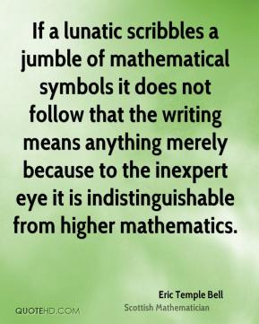 Eric Temple Bell - If a lunatic scribbles a jumble of mathematical symbols it does not follow that the writing means anything merely because to the inexpert eye it is indistinguishable from higher mathematics.