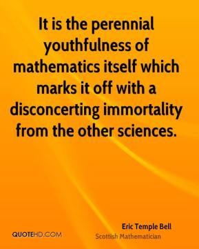 Eric Temple Bell - It is the perennial youthfulness of mathematics itself which marks it off with a disconcerting immortality from the other sciences.