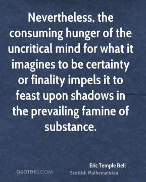 Nevertheless, the consuming hunger of the uncritical mind for what it imagines to be certainty or finality impels it to feast upon shadows in the prevailing famine of substance.