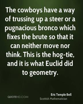 The cowboys have a way of trussing up a steer or a pugnacious bronco which fixes the brute so that it can neither move nor think. This is the hog-tie, and it is what Euclid did to geometry.