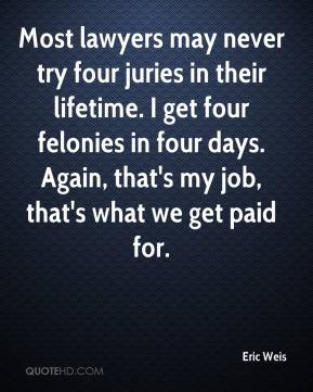 Eric Weis - Most lawyers may never try four juries in their lifetime. I get four felonies in four days. Again, that's my job, that's what we get paid for.