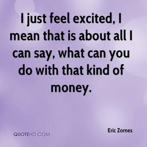Eric Zornes - I just feel excited, I mean that is about all I can say, what can you do with that kind of money.
