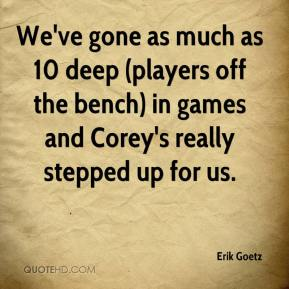 Erik Goetz - We've gone as much as 10 deep (players off the bench) in games and Corey's really stepped up for us.