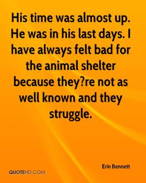 Erin Bennett - His time was almost up. He was in his last days. I have always felt bad for the animal shelter because they?re not as well known and they struggle.