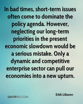 Erkki Liikanen - In bad times, short-term issues often come to dominate the policy agenda. However, neglecting our long-term priorities in the present economic slowdown would be a serious mistake. Only a dynamic and competitive enterprise sector can pull our economies into a new upturn.