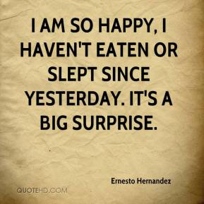 Ernesto Hernandez - I am so happy, I haven't eaten or slept since yesterday. It's a big surprise.