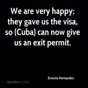 Ernesto Hernandez - We are very happy; they gave us the visa, so (Cuba) can now give us an exit permit.