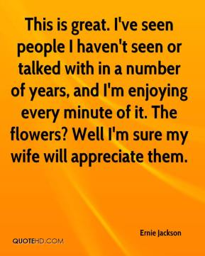 Ernie Jackson - This is great. I've seen people I haven't seen or talked with in a number of years, and I'm enjoying every minute of it. The flowers? Well I'm sure my wife will appreciate them.