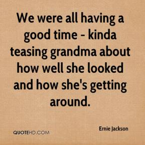 Ernie Jackson - We were all having a good time - kinda teasing grandma about how well she looked and how she's getting around.