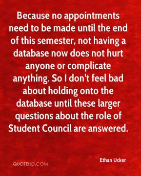 Because no appointments need to be made until the end of this semester, not having a database now does not hurt anyone or complicate anything. So I don't feel bad about holding onto the database until these larger questions about the role of Student Council are answered.