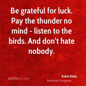 Eubie Blake - Be grateful for luck. Pay the thunder no mind - listen to the birds. And don't hate nobody.
