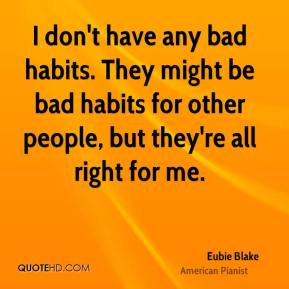Eubie Blake - I don't have any bad habits. They might be bad habits for other people, but they're all right for me.