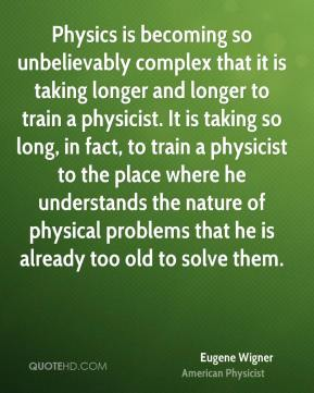 Physics is becoming so unbelievably complex that it is taking longer and longer to train a physicist. It is taking so long, in fact, to train a physicist to the place where he understands the nature of physical problems that he is already too old to solve them.
