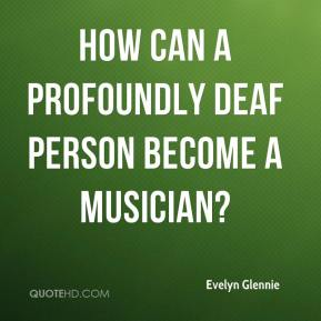 How can a profoundly deaf person become a musician?