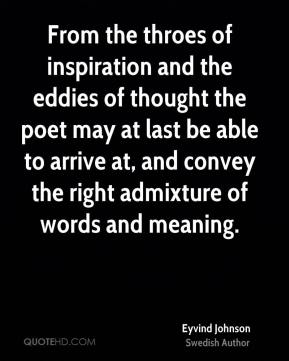 Eyvind Johnson - From the throes of inspiration and the eddies of thought the poet may at last be able to arrive at, and convey the right admixture of words and meaning.