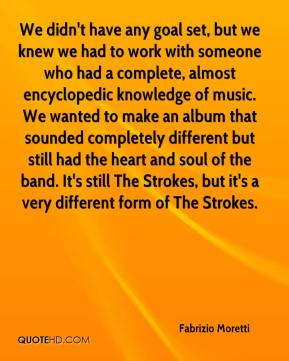 We didn't have any goal set, but we knew we had to work with someone who had a complete, almost encyclopedic knowledge of music. We wanted to make an album that sounded completely different but still had the heart and soul of the band. It's still The Strokes, but it's a very different form of The Strokes.