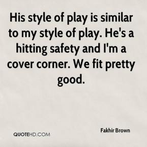 His style of play is similar to my style of play. He's a hitting safety and I'm a cover corner. We fit pretty good.