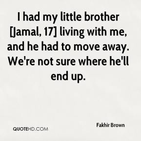 I had my little brother [Jamal, 17] living with me, and he had to move away. We're not sure where he'll end up.
