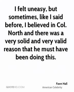 Fawn Hall - I felt uneasy, but sometimes, like I said before, I believed in Col. North and there was a very solid and very valid reason that he must have been doing this.