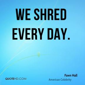 We shred every day.
