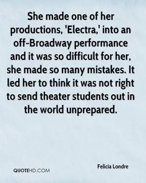 Felicia Londre - She made one of her productions, 'Electra,' into an off-Broadway performance and it was so difficult for her, she made so many mistakes. It led her to think it was not right to send theater students out in the world unprepared.