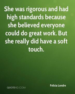 Felicia Londre - She was rigorous and had high standards because she believed everyone could do great work. But she really did have a soft touch.
