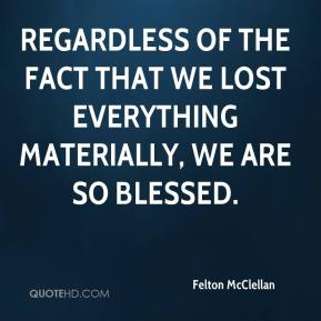 Felton McClellan - Regardless of the fact that we lost everything materially, we are so blessed.
