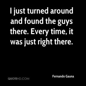 Fernando Gauna - I just turned around and found the guys there. Every time, it was just right there.