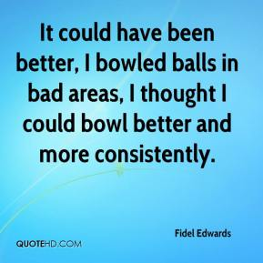 Fidel Edwards - It could have been better, I bowled balls in bad areas, I thought I could bowl better and more consistently.