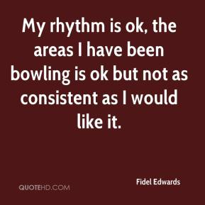 Fidel Edwards - My rhythm is ok, the areas I have been bowling is ok but not as consistent as I would like it.