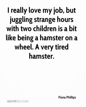 I really love my job, but juggling strange hours with two children is a bit like being a hamster on a wheel. A very tired hamster.