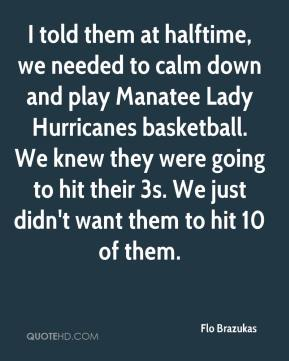 Flo Brazukas - I told them at halftime, we needed to calm down and play Manatee Lady Hurricanes basketball. We knew they were going to hit their 3s. We just didn't want them to hit 10 of them.