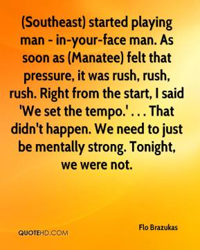 (Southeast) started playing man - in-your-face man. As soon as (Manatee) felt that pressure, it was rush, rush, rush. Right from the start, I said 'We set the tempo.' . . . That didn't happen. We need to just be mentally strong. Tonight, we were not.