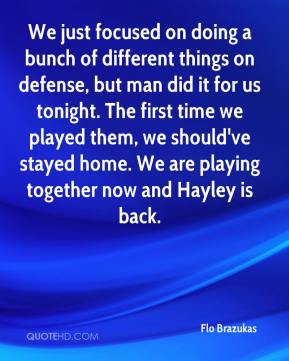 We just focused on doing a bunch of different things on defense, but man did it for us tonight. The first time we played them, we should've stayed home. We are playing together now and Hayley is back.