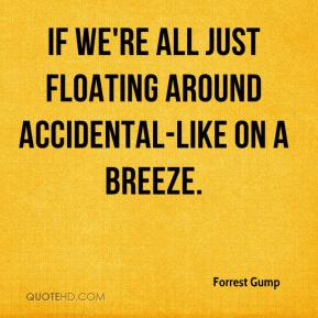 Forrest Gump - if we're all just floating around accidental-like on a breeze.