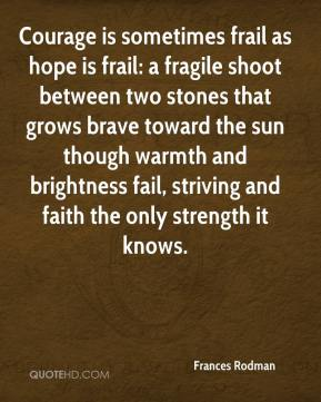 Frances Rodman - Courage is sometimes frail as hope is frail: a fragile shoot between two stones that grows brave toward the sun though warmth and brightness fail, striving and faith the only strength it knows.