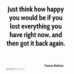 Frances Rodman - Just think how happy you would be if you lost everything you have right now, and then got it back again.