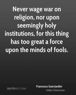 Francesco Guicciardini - Never wage war on religion, nor upon seemingly holy institutions, for this thing has too great a force upon the minds of fools.