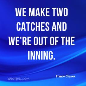 Franco Chavez - We make two catches and we're out of the inning.