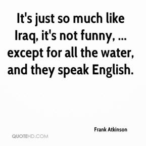 It's just so much like Iraq, it's not funny, ... except for all the water, and they speak English.