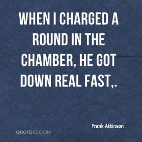 When I charged a round in the chamber, he got down real fast.