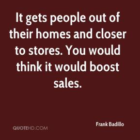 Frank Badillo - It gets people out of their homes and closer to stores. You would think it would boost sales.