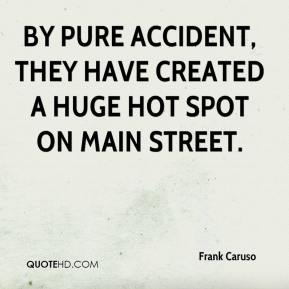 Frank Caruso - By pure accident, they have created a huge hot spot on Main Street.