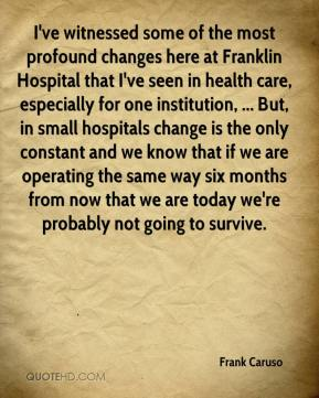 Frank Caruso - I've witnessed some of the most profound changes here at Franklin Hospital that I've seen in health care, especially for one institution, ... But, in small hospitals change is the only constant and we know that if we are operating the same way six months from now that we are today we're probably not going to survive.