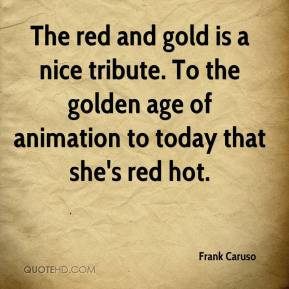 Frank Caruso - The red and gold is a nice tribute. To the golden age of animation to today that she's red hot.