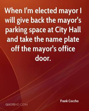 Frank Coccho - When I'm elected mayor I will give back the mayor's parking space at City Hall and take the name plate off the mayor's office door.