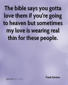 Frank Denton - The bible says you gotta love them if you're going to heaven but sometimes my love is wearing real thin for these people.