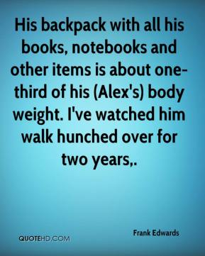Frank Edwards - His backpack with all his books, notebooks and other items is about one-third of his (Alex's) body weight. I've watched him walk hunched over for two years.